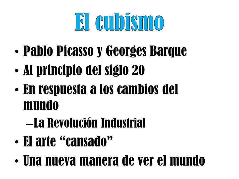 Pablo Picasso y Georges Barque Al principio del siglo 20 En respuesta a los cambios del mundo – La Revolución Industrial El arte cansado Una nueva man