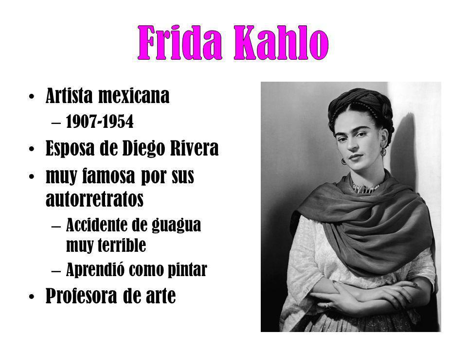 Artista mexicana – 1907-1954 Esposa de Diego Rivera muy famosa por sus autorretratos – Accidente de guagua muy terrible – Aprendió como pintar Profeso
