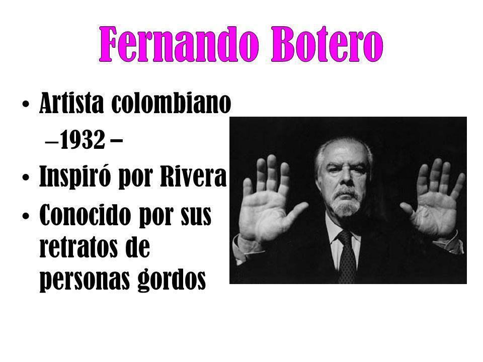 Artista colombiano – 1932 – Inspiró por Rivera Conocido por sus retratos de personas gordos