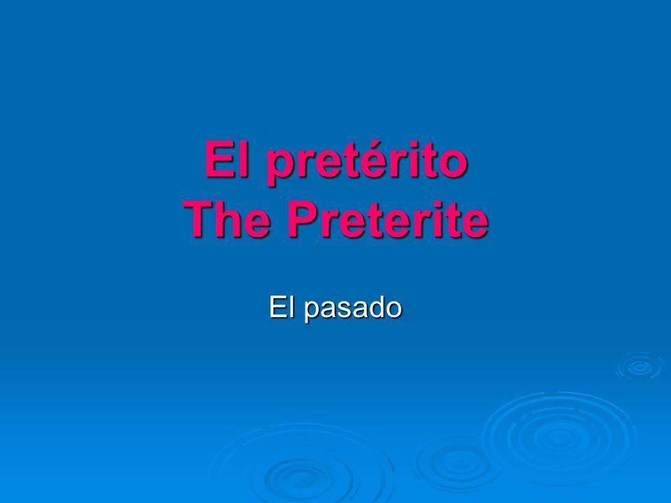 El pretérito The Preterite El pasado