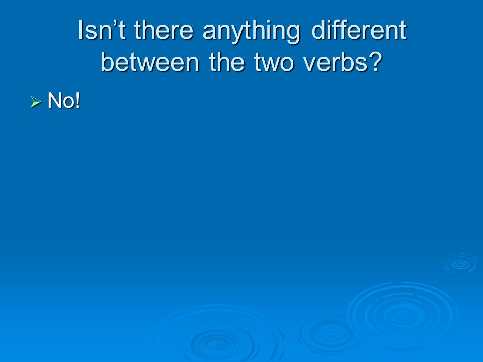 Isnt there anything different between the two verbs? No! No!