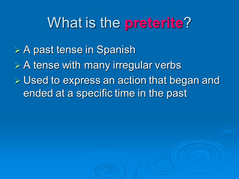 What is the preterite? A past tense in Spanish A past tense in Spanish A tense with many irregular verbs A tense with many irregular verbs Used to exp