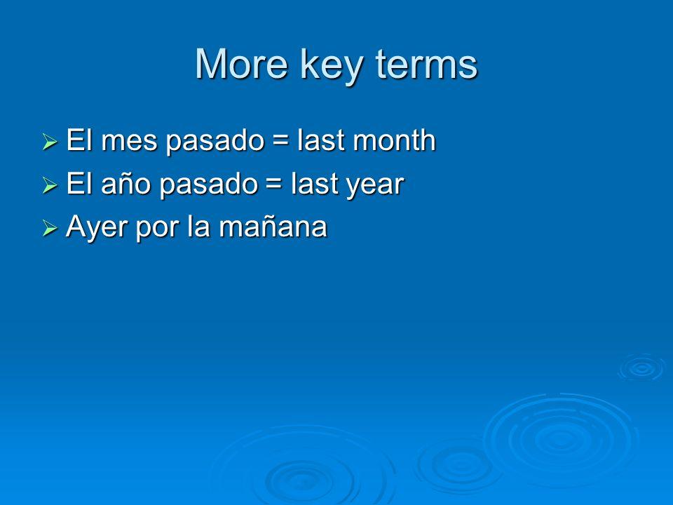 More key terms El mes pasado = last month El mes pasado = last month El año pasado = last year El año pasado = last year Ayer por la mañana Ayer por l