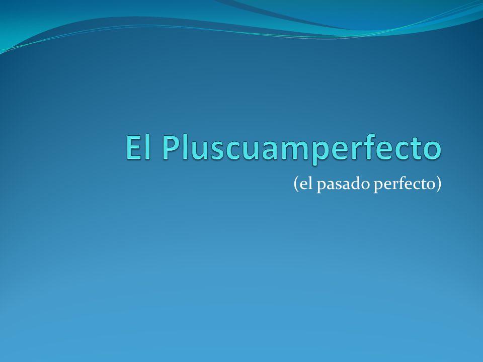 El Pluscuamperfecto- ¿Cómo se usa.