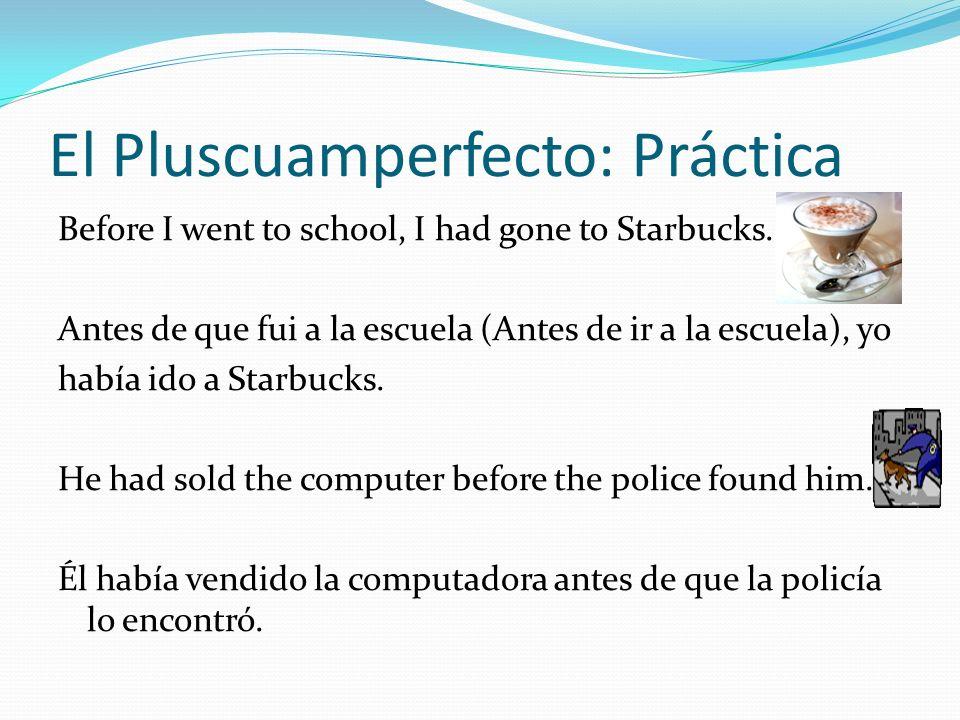 El Pluscuamperfecto: Práctica Before I went to school, I had gone to Starbucks. Antes de que fui a la escuela (Antes de ir a la escuela), yo había ido