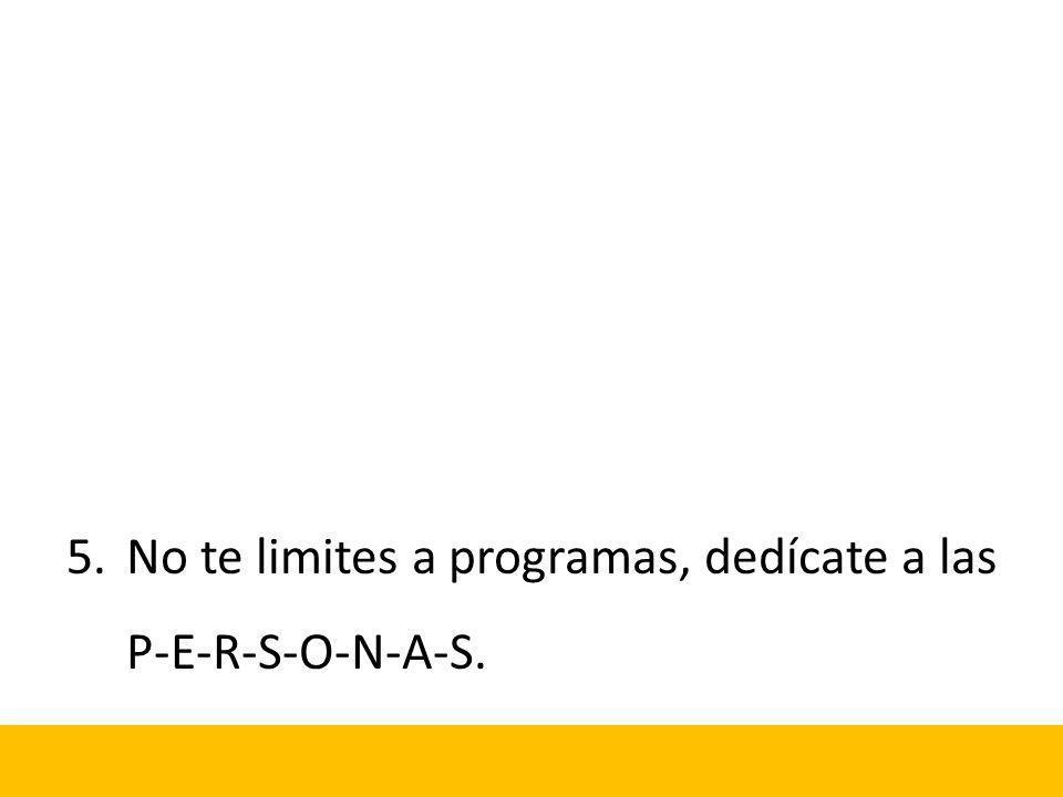 5.No te limites a programas, dedícate a las P-E-R-S-O-N-A-S.