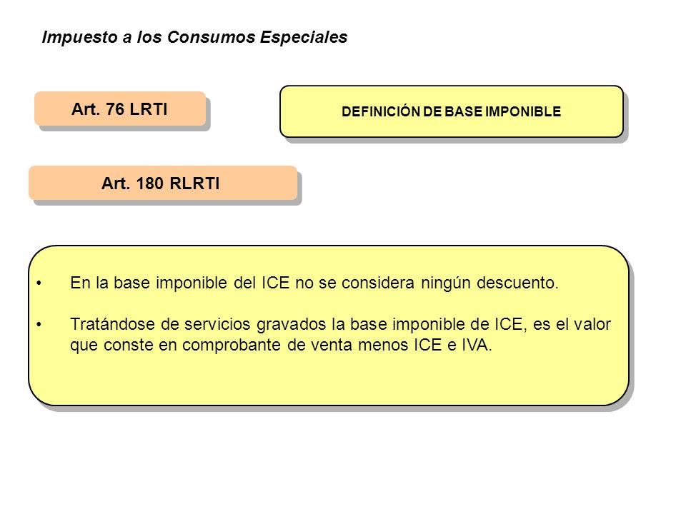 Art. 76 LRTI Art. 180 RLRTI DEFINICIÓN DE BASE IMPONIBLE En la base imponible del ICE no se considera ningún descuento. Tratándose de servicios gravad