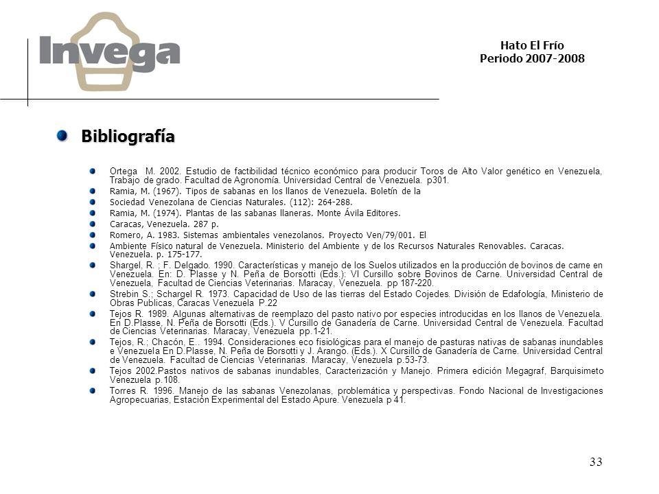 Hato El Frío Periodo 2007-2008 33 Bibliografía Ortega M. 2002. Estudio de factibilidad técnico económico para producir Toros de Alto Valor genético en