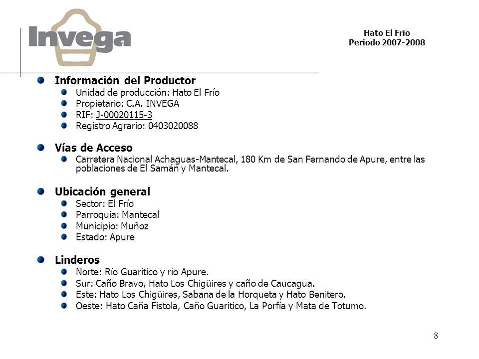 Hato El Frío Periodo 2007-2008 8 Información del Productor Unidad de producción: Hato El Frío Propietario: C.A. INVEGA RIF: J-00020115-3 Registro Agra