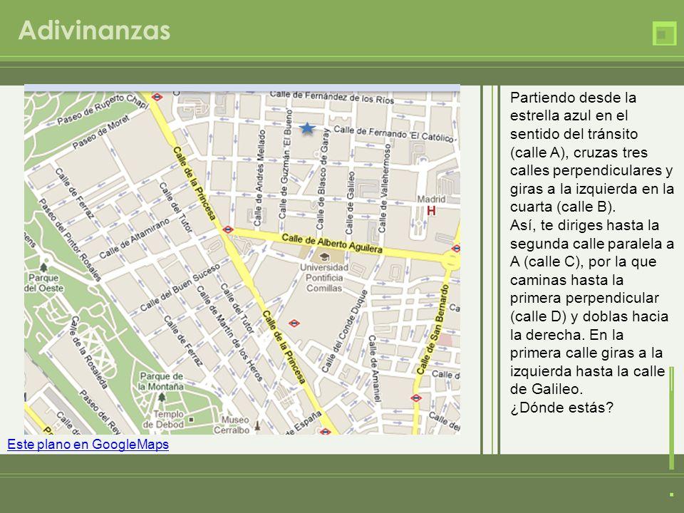 Adivinanzas Este plano en GoogleMaps Partiendo desde la estrella azul en el sentido del tránsito (calle A), cruzas tres calles perpendiculares y giras
