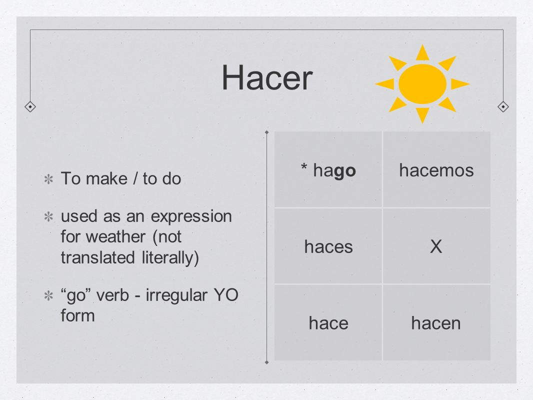 Hacer To make / to do used as an expression for weather (not translated literally) go verb - irregular YO form * hagohacemos hacesX hacehacen