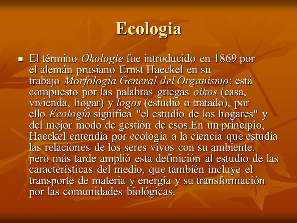 Ecologia El término Ökologie fue introducido en 1869 por el alemán prusiano Ernst Haeckel en su trabajo Morfología General del Organismo; está compues
