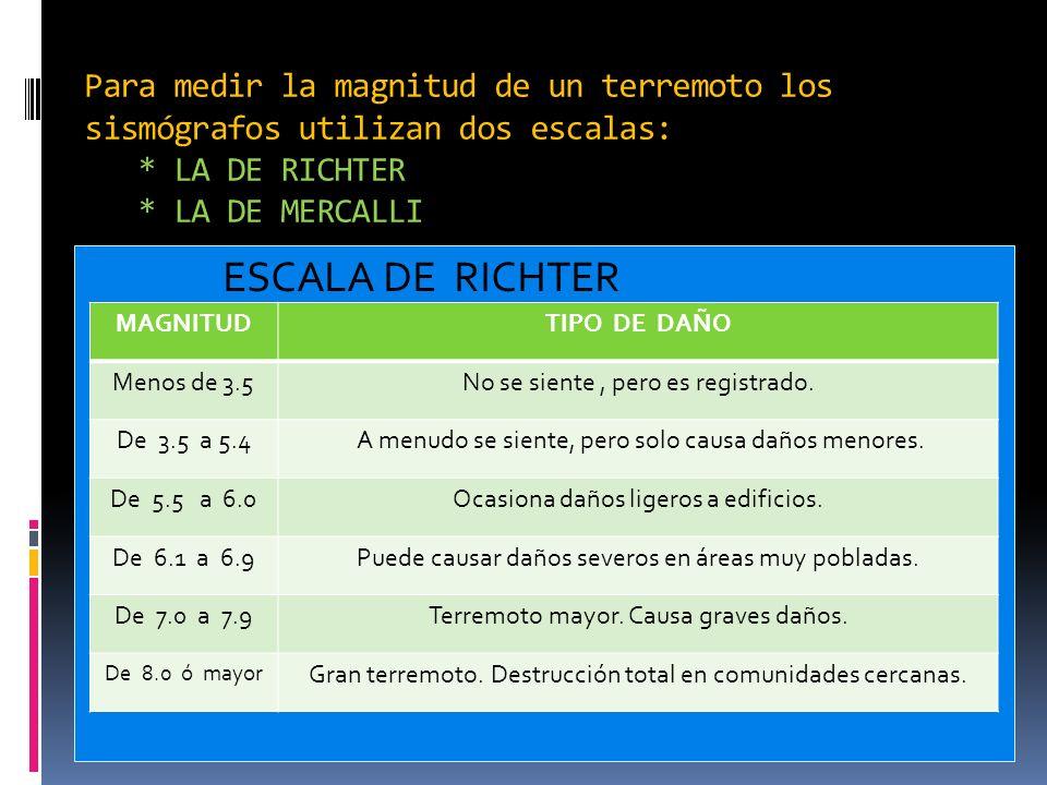 Para medir la magnitud de un terremoto los sismógrafos utilizan dos escalas: * LA DE RICHTER * LA DE MERCALLI ESCALA DE RICHTER MAGNITUDTIPO DE DAÑO M