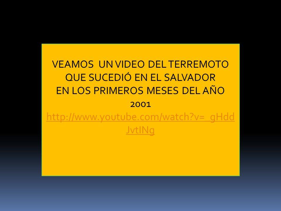 VEAMOS UN VIDEO DEL TERREMOTO QUE SUCEDIÓ EN EL SALVADOR EN LOS PRIMEROS MESES DEL AÑO 2001 http://www.youtube.com/watch?v=_gHdd JvtINg