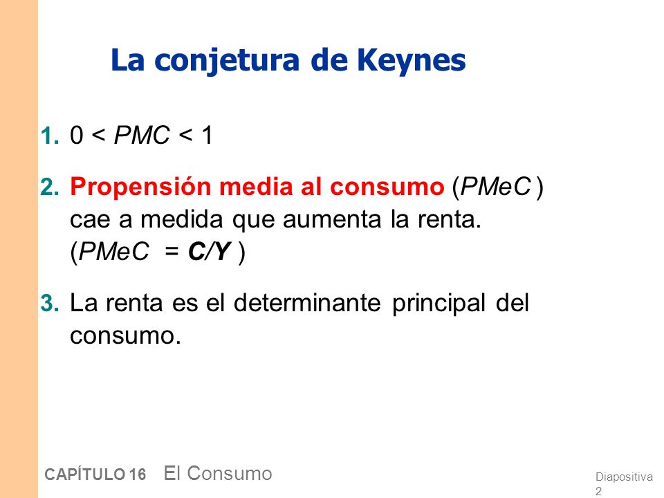 Diapositiva 2 CAPÍTULO 16 El Consumo La conjetura de Keynes 1.