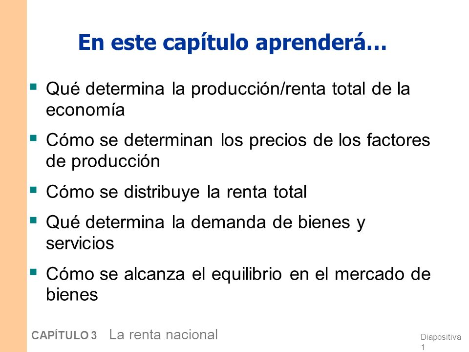 Diapositiva 1 CAPÍTULO 3 La renta nacional En este capítulo aprenderá… Qué determina la producción/renta total de la economía Cómo se determinan los precios de los factores de producción Cómo se distribuye la renta total Qué determina la demanda de bienes y servicios Cómo se alcanza el equilibrio en el mercado de bienes