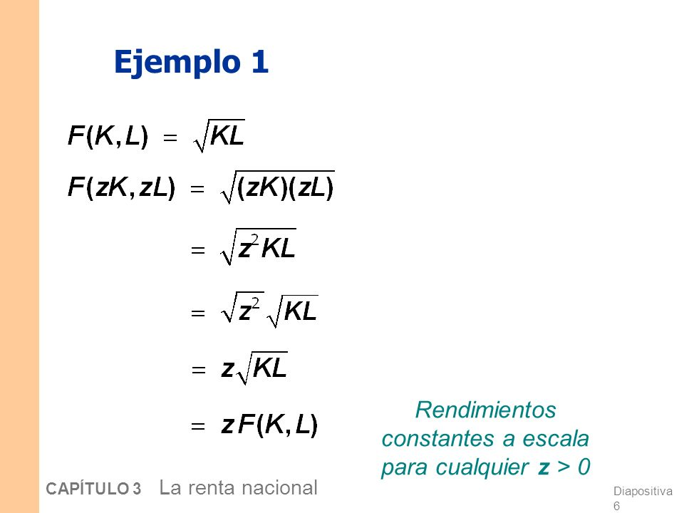 Diapositiva 5 CAPÍTULO 3 La renta nacional Rendimientos a escala: repaso Inicialmente Y 1 = F (K 1, L 1 ) Ajustamos todos los factores por un mismo va
