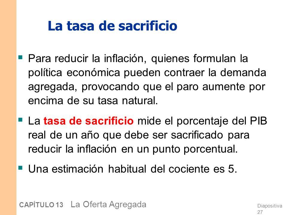 Diapositiva 27 CAPÍTULO 13 La Oferta Agregada La tasa de sacrificio Para reducir la inflación, quienes formulan la política económica pueden contraer la demanda agregada, provocando que el paro aumente por encima de su tasa natural.