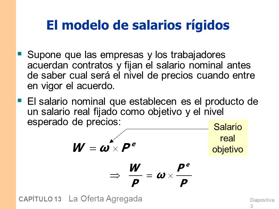 Diapositiva 3 CAPÍTULO 13 La Oferta Agregada El modelo de salarios rígidos Supone que las empresas y los trabajadores acuerdan contratos y fijan el salario nominal antes de saber cual será el nivel de precios cuando entre en vigor el acuerdo.