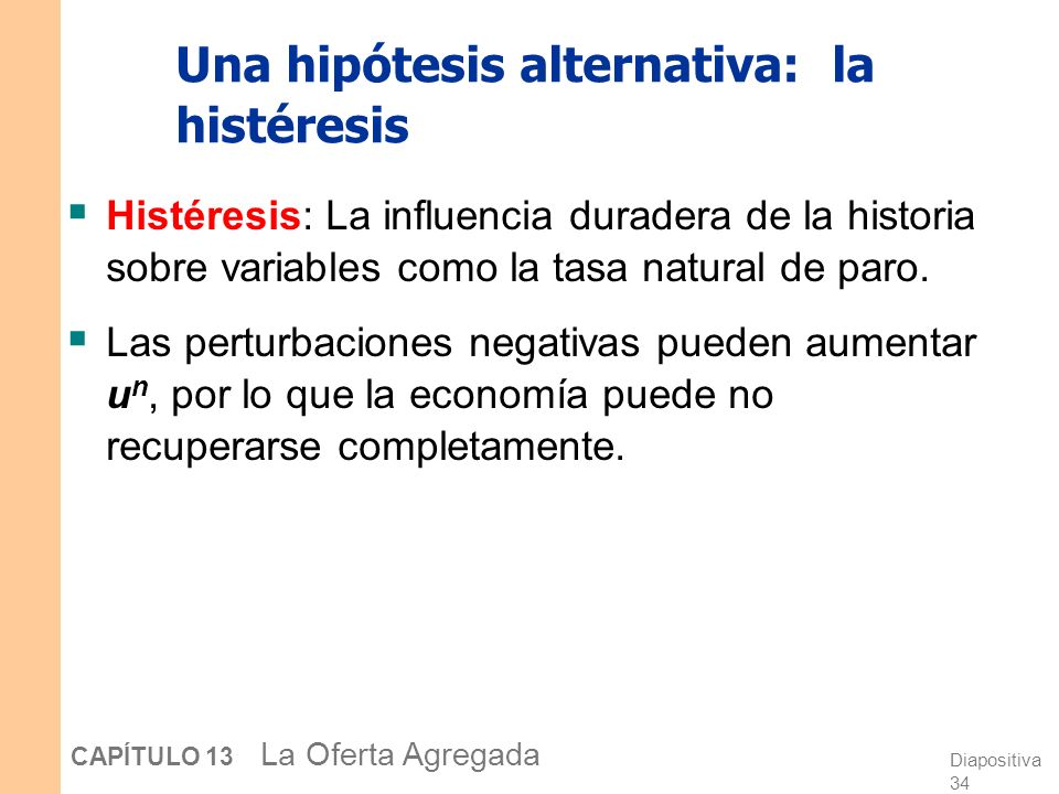 Diapositiva 34 CAPÍTULO 13 La Oferta Agregada Una hipótesis alternativa: la histéresis Histéresis: La influencia duradera de la historia sobre variables como la tasa natural de paro.