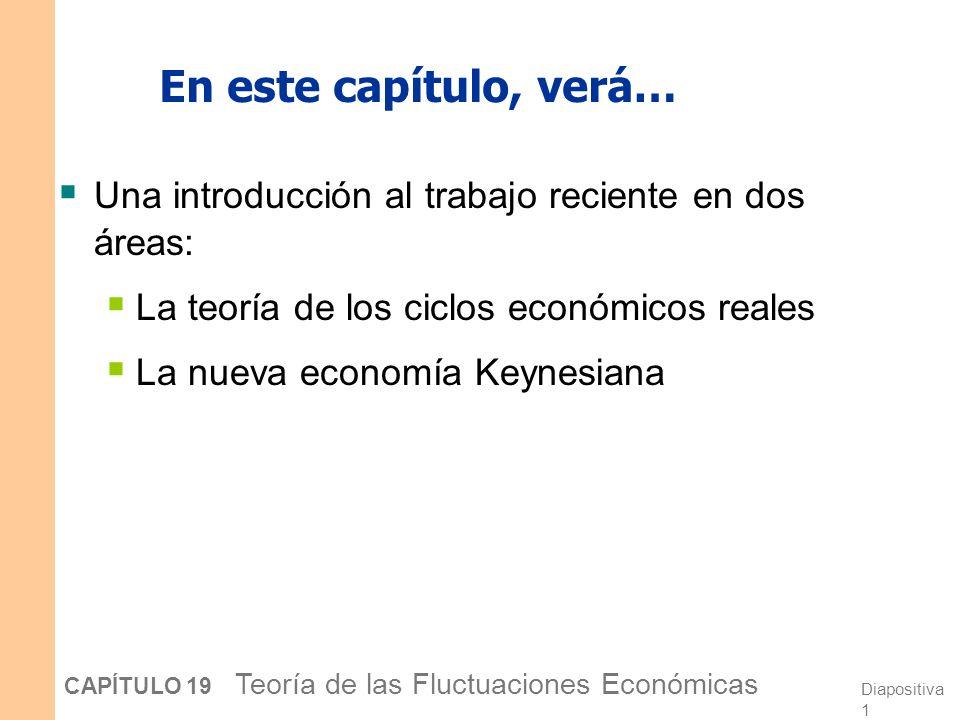 Diapositiva 1 CAPÍTULO 19 Teoría de las Fluctuaciones Económicas En este capítulo, verá… Una introducción al trabajo reciente en dos áreas: La teoría de los ciclos económicos reales La nueva economía Keynesiana