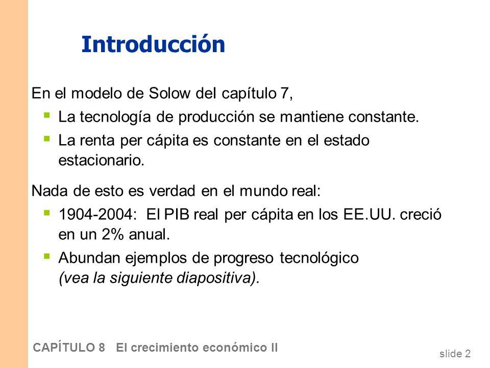 slide 1 CAPÍTULO 8 El crecimiento económico II En este capítulo, aprenderá… Cómo incorporar el progreso tecnológico en el modelo de Solow Sobre las po
