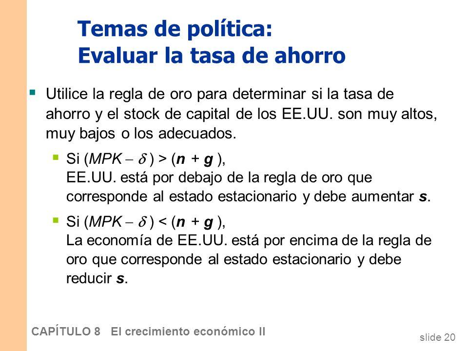 slide 19 CAPÍTULO 8 El crecimiento económico II Temas de política ¿Estamos ahorrando lo suficiente? ¿Demasiado? ¿Qué políticas pueden cambiar la tasa