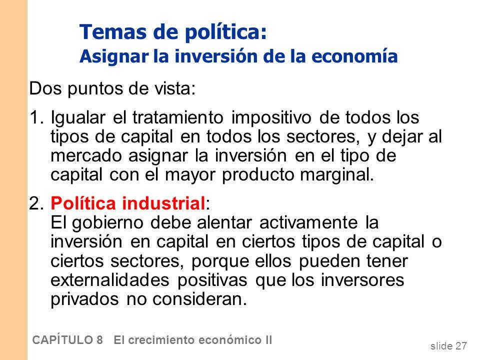 slide 26 CAPÍTULO 8 El crecimiento económico II Temas de política: Asignar la inversión de la economía En el modelo de Solow, sólo hay un tipo de capi