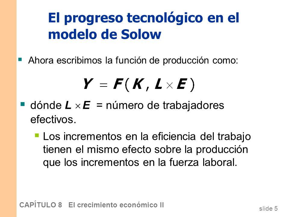 slide 4 CAPÍTULO 8 El crecimiento económico II El progreso tecnológico en el modelo de Solow Una nueva variable: E = eficiencia del trabajo Se supone: