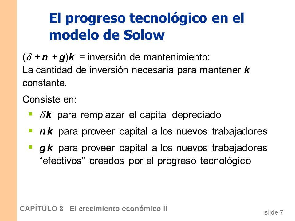 slide 6 CAPÍTULO 8 El crecimiento económico II El progreso tecnológico en el modelo de Solow Notación: y = Y/LE = producción por trabajador efectivo k