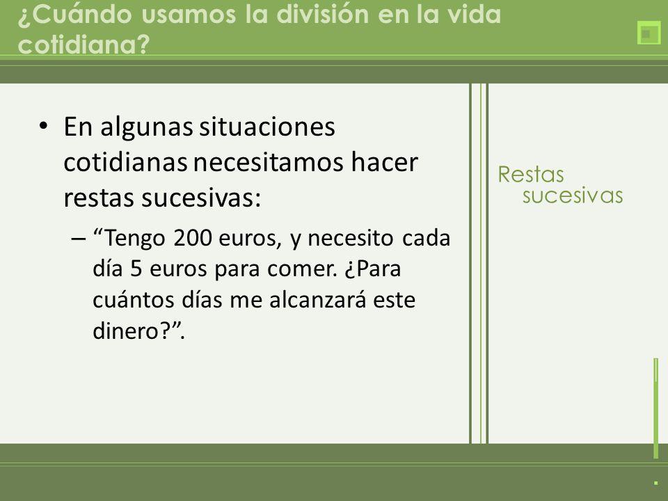 ¿Cuándo usamos la división en la vida cotidiana? En algunas situaciones cotidianas necesitamos hacer restas sucesivas: – Tengo 200 euros, y necesito c
