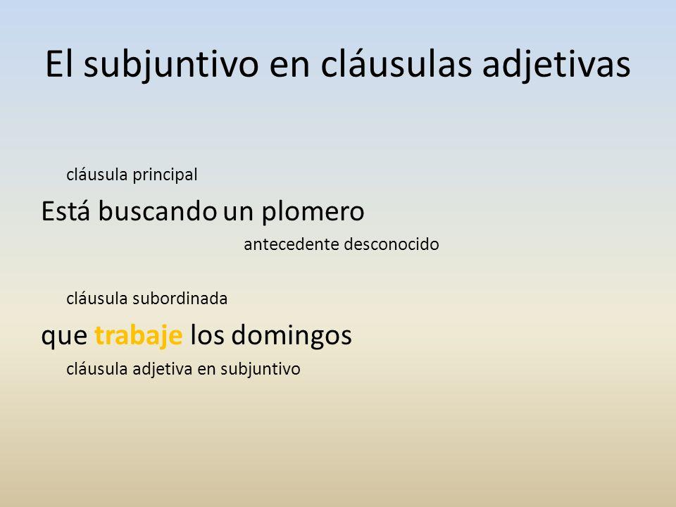 El subjuntivo en cláusulas adjetivas cláusula principal Está buscando un plomero antecedente desconocido cláusula subordinada que trabaje los domingos