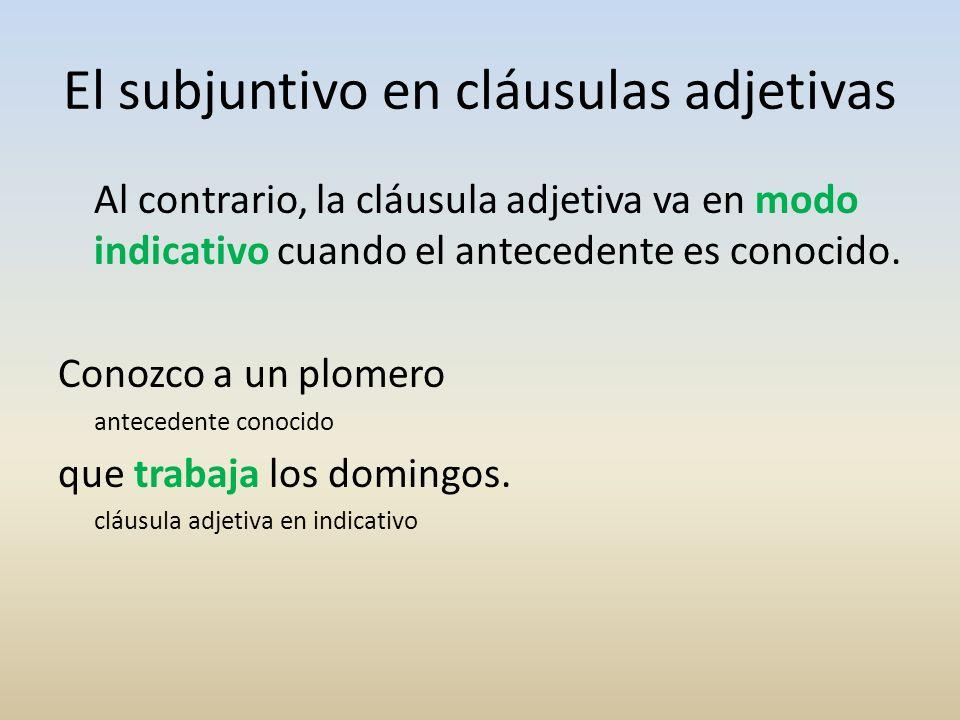 El subjuntivo en cláusulas adjetivas Al contrario, la cláusula adjetiva va en modo indicativo cuando el antecedente es conocido. Conozco a un plomero