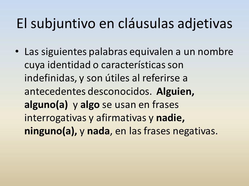 El subjuntivo en cláusulas adjetivas Las siguientes palabras equivalen a un nombre cuya identidad o características son indefinidas, y son útiles al r