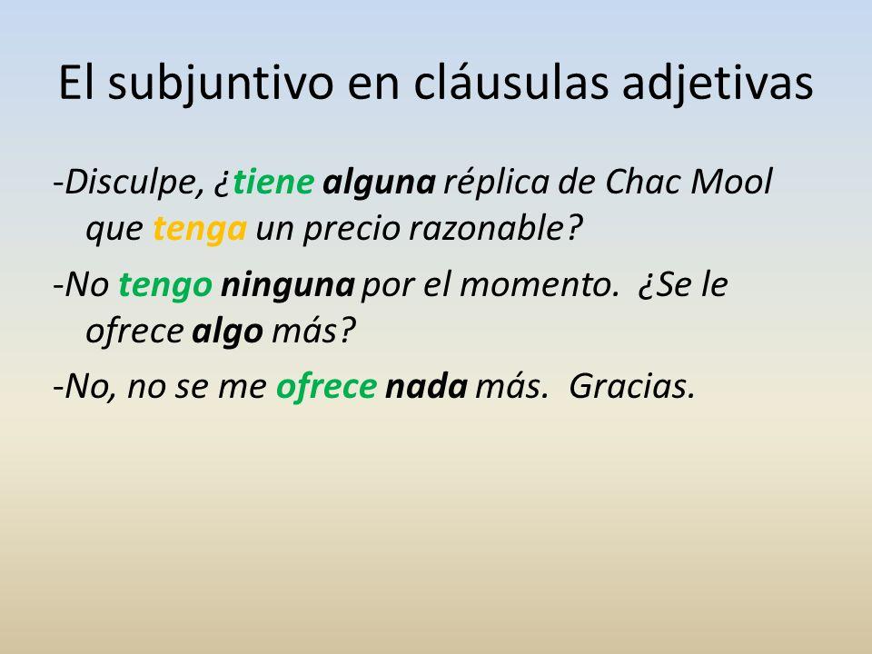 El subjuntivo en cláusulas adjetivas -Disculpe, ¿tiene alguna réplica de Chac Mool que tenga un precio razonable? -No tengo ninguna por el momento. ¿S