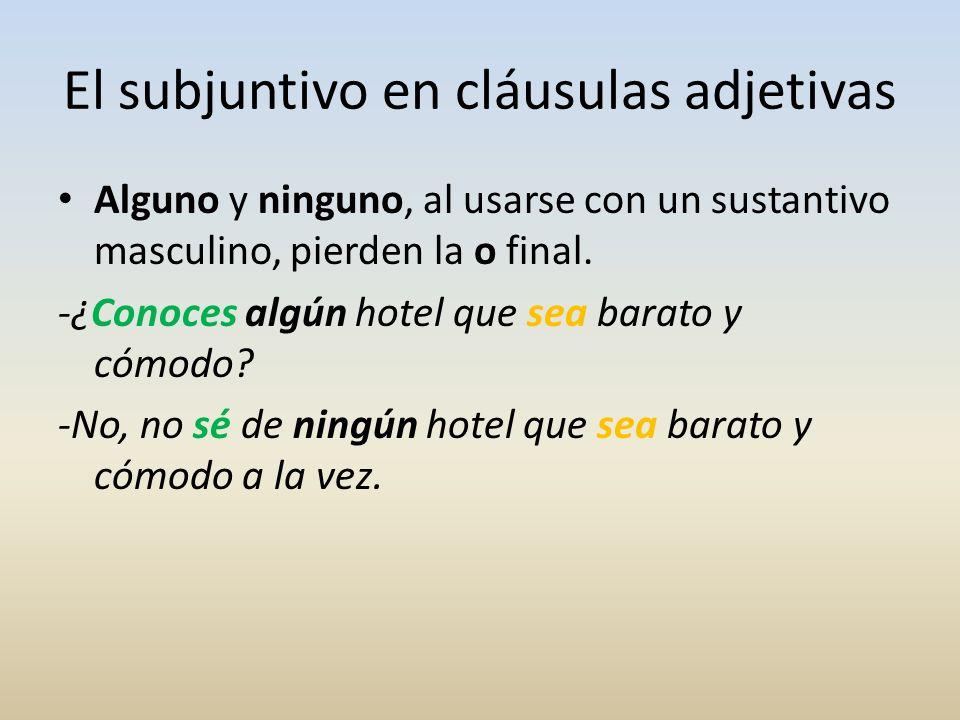 El subjuntivo en cláusulas adjetivas Alguno y ninguno, al usarse con un sustantivo masculino, pierden la o final. -¿Conoces algún hotel que sea barato