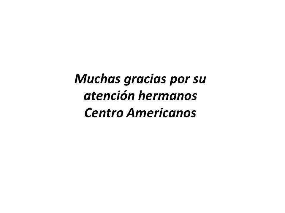 Muchas gracias por su atención hermanos Centro Americanos