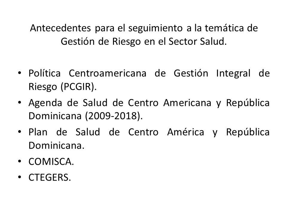 Antecedentes para el seguimiento a la temática de Gestión de Riesgo en el Sector Salud. Política Centroamericana de Gestión Integral de Riesgo (PCGIR)