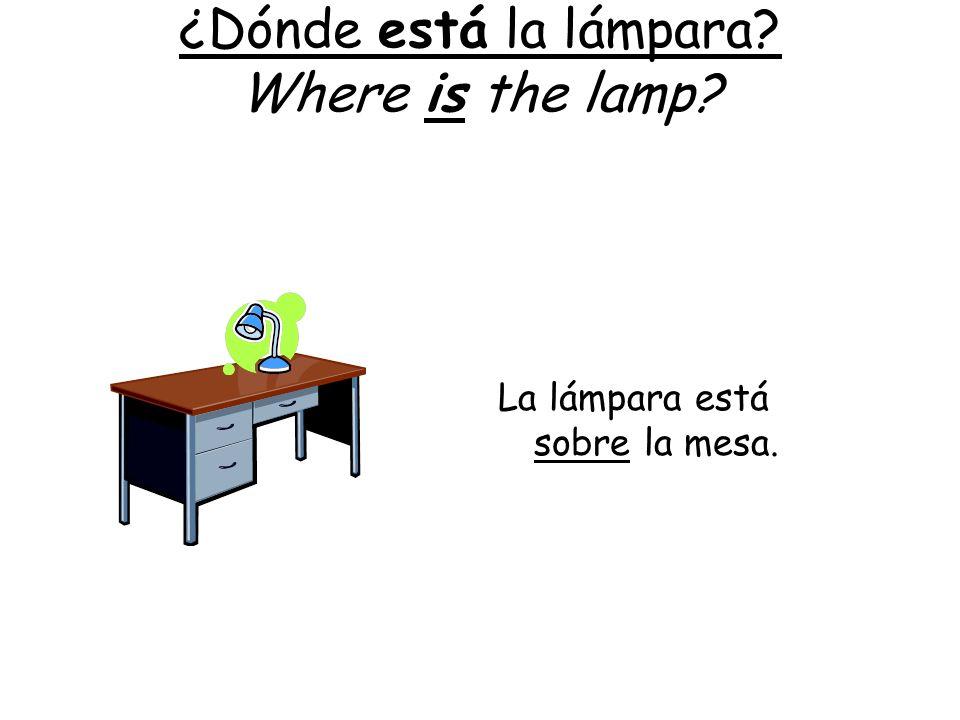 ¿Dónde está la lámpara? Where is the lamp? La lámpara está sobre la mesa.