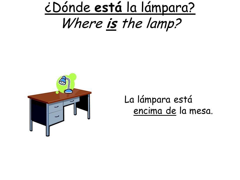 ¿Dónde está la lámpara? Where is the lamp? La lámpara está encima de la mesa.