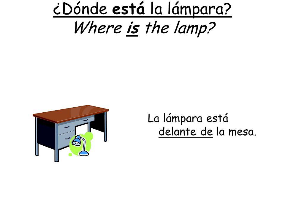 ¿Dónde está la lámpara? Where is the lamp? La lámpara está delante de la mesa.