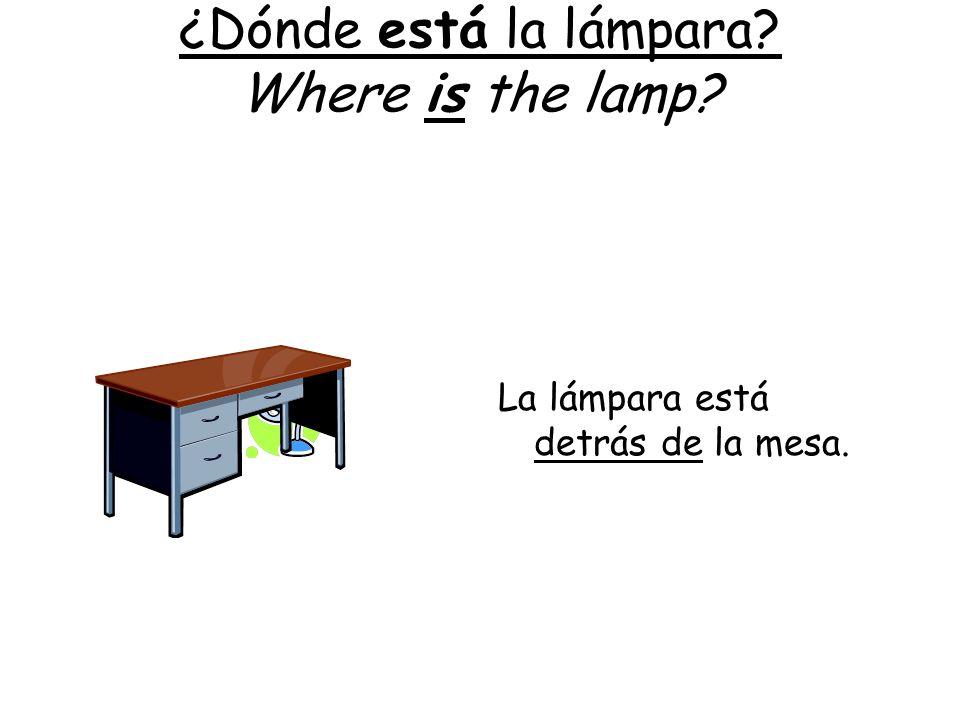 ¿Dónde está la lámpara? Where is the lamp? La lámpara está detrás de la mesa.