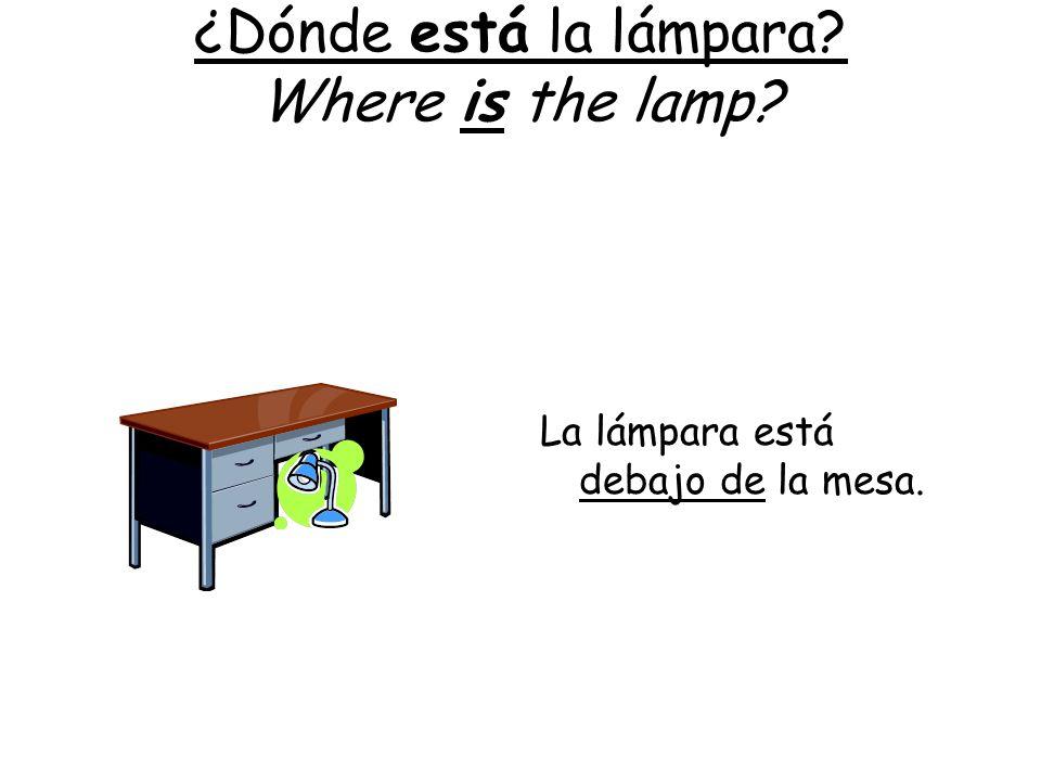 ¿Dónde está la lámpara? Where is the lamp? La lámpara está debajo de la mesa.