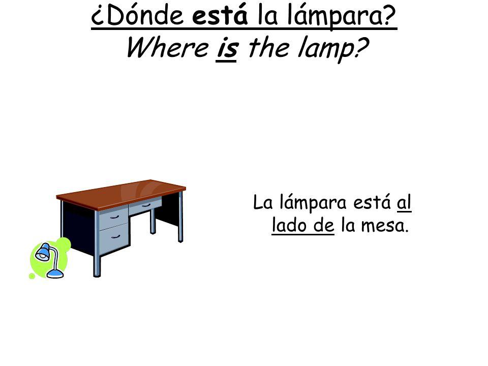 ¿Dónde está la lámpara? Where is the lamp? La lámpara está al lado de la mesa.