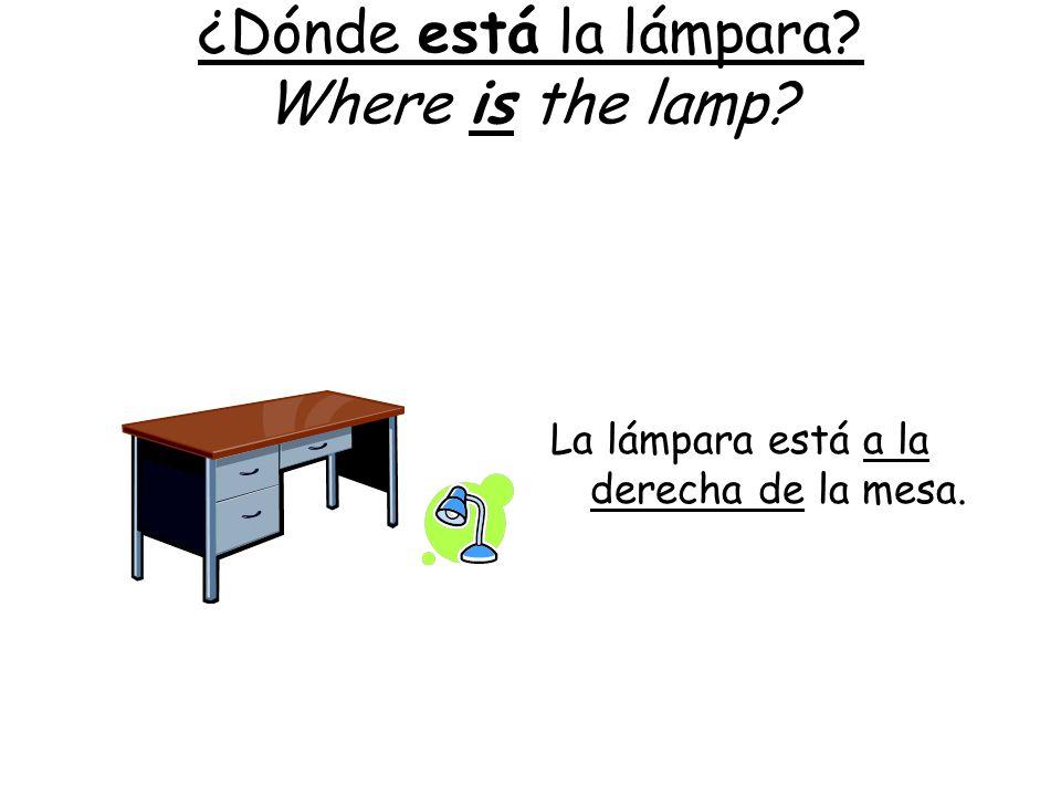 ¿Dónde está la lámpara? Where is the lamp? La lámpara está a la derecha de la mesa.
