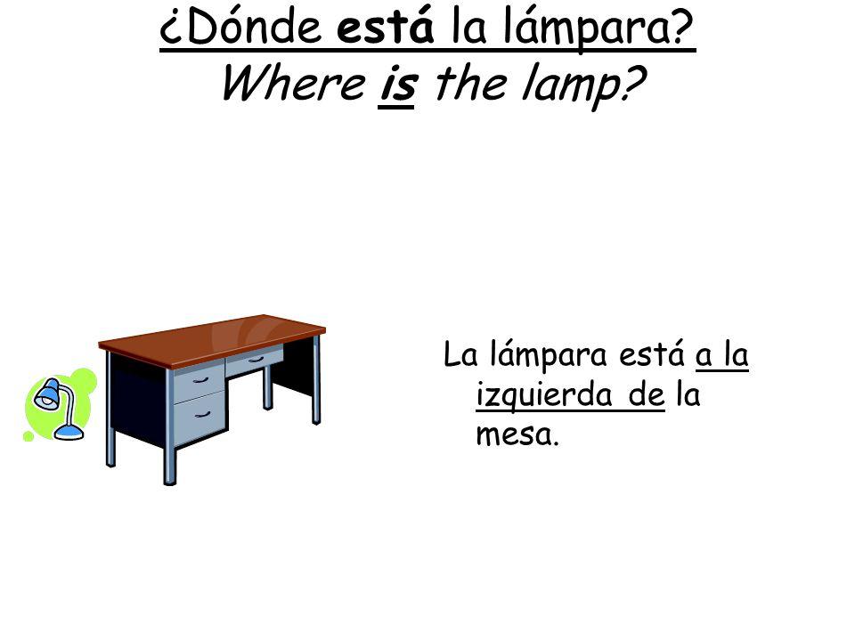 ¿Dónde está la lámpara? Where is the lamp? La lámpara está a la izquierda de la mesa.
