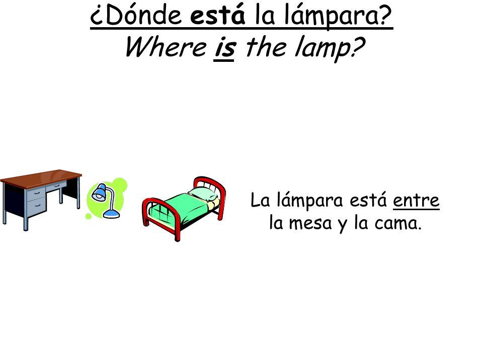 ¿Dónde está la lámpara? Where is the lamp? La lámpara está entre la mesa y la cama.