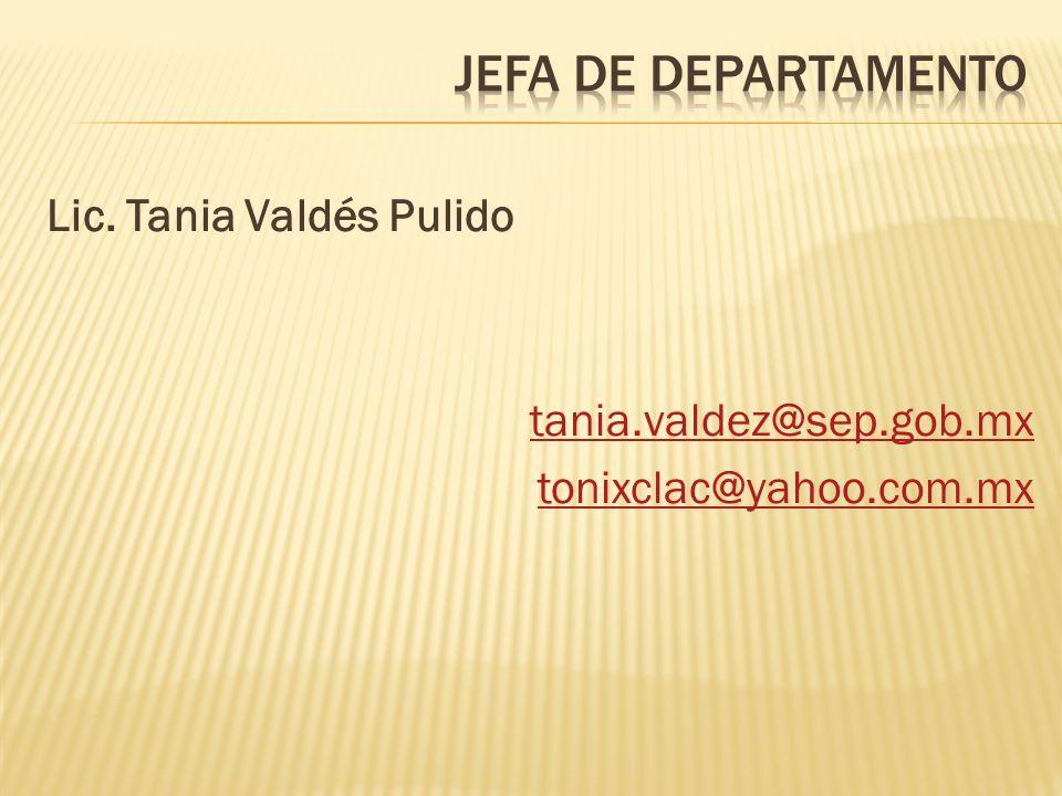 Lic. Tania Valdés Pulido tania.valdez@sep.gob.mx tonixclac@yahoo.com.mx