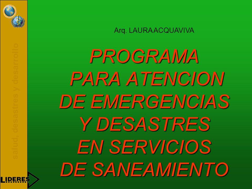 salud, desastres y desarrollo PROGRAMA PARA ATENCION DE EMERGENCIAS Y DESASTRES EN SERVICIOS DE SANEAMIENTO Arq. LAURA ACQUAVIVA