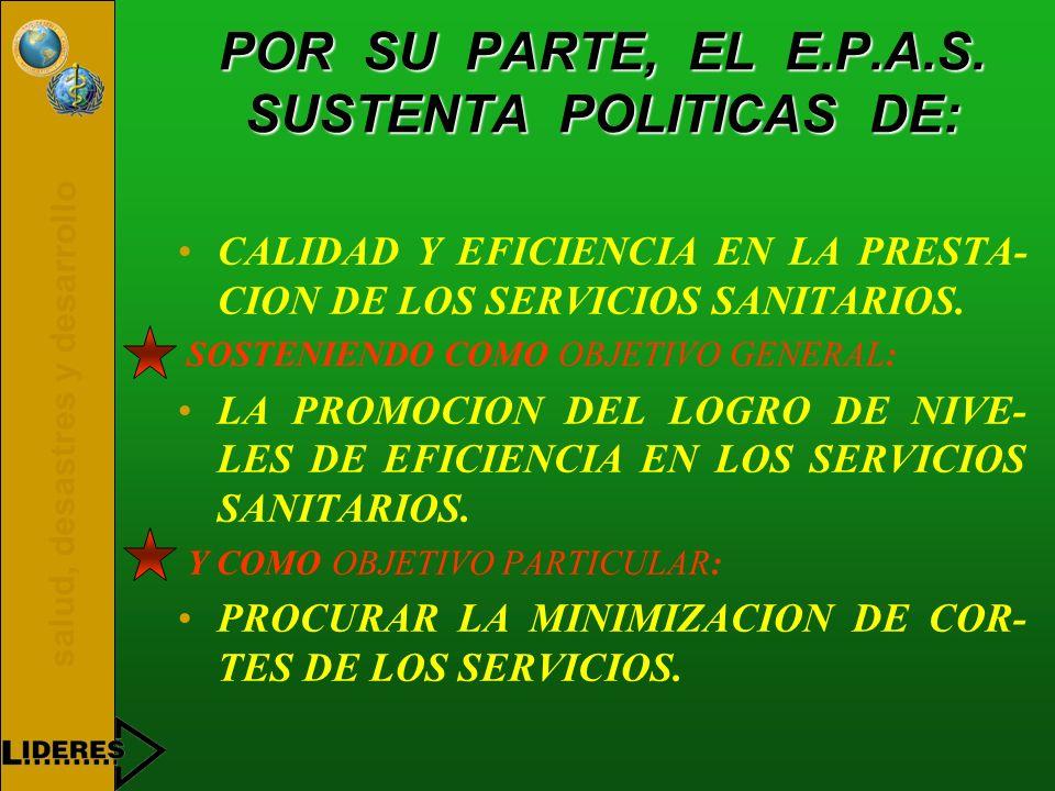 salud, desastres y desarrollo POR SU PARTE, EL E.P.A.S. SUSTENTA POLITICAS DE: CALIDAD Y EFICIENCIA EN LA PRESTA- CION DE LOS SERVICIOS SANITARIOS. SO